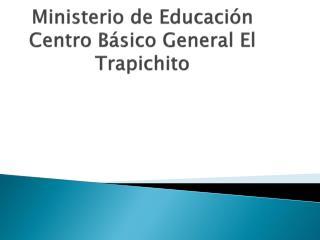 Ministerio de Educación Centro  B ásico  G eneral  El  Trapichito