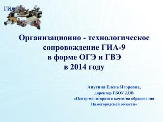 Организационно - технологическое  сопровождение ГИА-9  в форме ОГЭ и ГВЭ в 2014 году