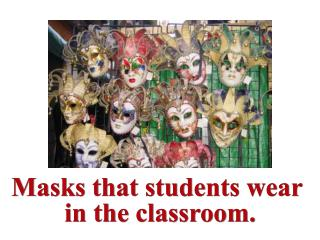 Masks that students wear  in the classroom.