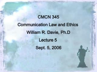 CMCN 345 Communication Law and Ethics  William R. Davie, Ph.D Lecture 5  Sept. 5, 2006