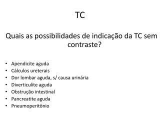Quais as possibilidades de indica��o da TC sem contraste? Apendicite aguda C�lculos ureterais