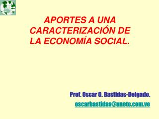 APORTES A UNA  CARACTERIZACIÓN DE  LA ECONOMÍA SOCIAL. Prof. Oscar O. Bastidas-Delgado.