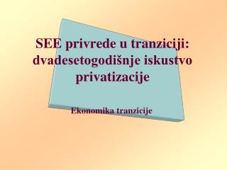 SEE p rivrede u tranziciji: dvadesetogodišnje iskustvo privatizacije
