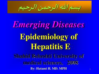 Emerging Diseases Epidemiology of Hepatitis E Shahid Beheshti University of medical sciences,   2008 By: Hatami H. MD. M