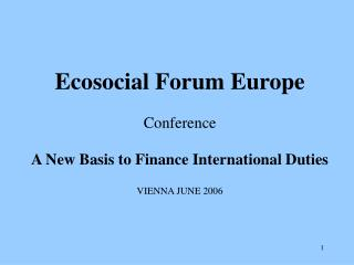 Ecosocial Forum Europe Conference A New Basis to Finance International Duties VIENNA JUNE 2006