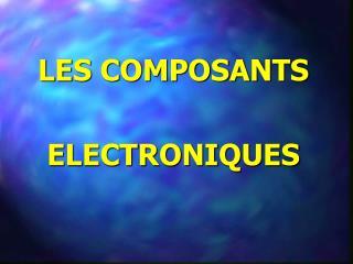 LES COMPOSANTS  ELECTRONIQUES
