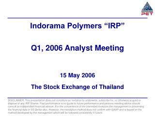 "Indorama Polymers ""IRP"" Q1, 2006 Analyst Meeting 15 May 2006 The Stock Exchange of Thailand"