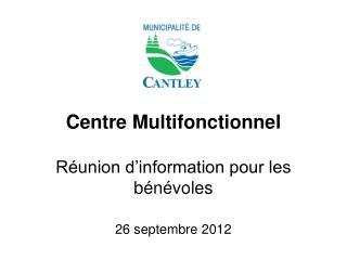 Centre Multifonctionnel Réunion d'information pour les bénévoles 26 septembre 2012