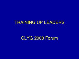 TRAINING UP LEADERS CLYG 2008 Forum