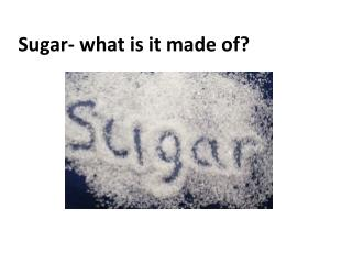Sugar- what is it made of?