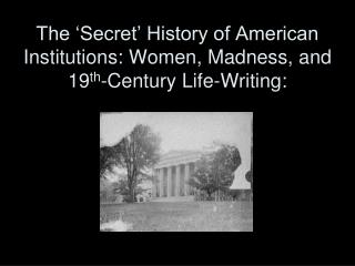 The  Secret  History of American Institutions: Women, Madness, and 19th-Century Life-Writing: