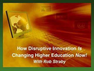 How Disruptive Innovation  I s Changing Higher Education  Now! W ith Rob Straby