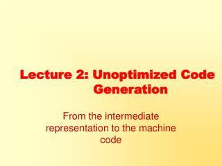 Lecture 2: Unoptimized Code  Generation