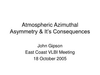 Atmospheric Azimuthal Asymmetry & It's Consequences