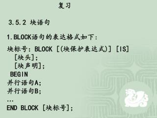 1.BLOCK 语句的表达格式如下 : 块标号: BLOCK [( 块保护表达式 )] [IS]   [ 块头 ] ; [ 块声明 ] ; BEGIN 并行语句 A ; 并行语句 B ; …