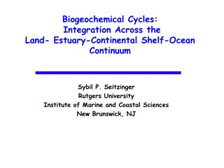 Biogeochemical Cycles:  Integration Across the  Land- Estuary-Continental Shelf-Ocean Continuum