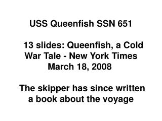 USS Queenfish SSN 651     13 slides: Queenfish, a Cold War Tale - New York Times March 18, 2008    The skipper has since