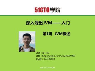 深入浅出 JVM—— 入门 第 1 讲   JVM 概述 讲师:葛一鸣 微博: weibo/u/5236909237 QQ 群: 397196583
