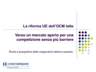 La riforma UE dell'OCM latte  Verso un mercato aperto per una competizione senza più barriere