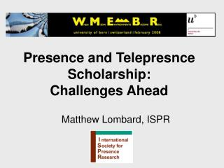 Presence and Telepresnce Scholarship:  Challenges Ahead