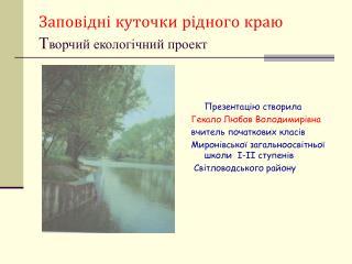 Заповідні куточки рідного краю Т ворчий екологічний проект
