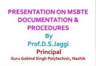 PRESENTATION ON MSBTE DOCUMENTATION  PROCEDURES  By Prof.D.S.Jaggi  Principal  Guru Gobind Singh Polytechnic, Nashik
