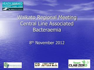 Waikato Regional Meeting  Central Line Associated Bacteraemia