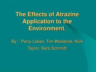 The Effects of Atrazine Application to the Environment.  By:   Perry Loken, Tim Weisbrod, Nick Taylor, Sara Schmidt