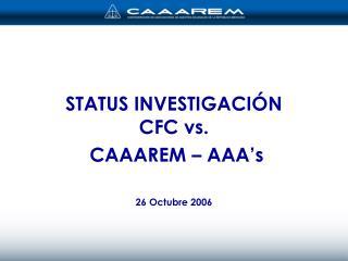 STATUS INVESTIGACI�N  CFC vs.  CAAAREM � AAA�s 26 Octubre 2006