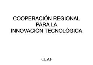 COOPERACIÓN REGIONAL PARA LA INNOVACIÓN TECNOLÓGICA