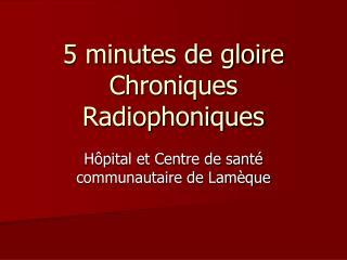 5 minutes de gloire Chroniques Radiophoniques