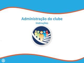 Administração  do  clube Instruções