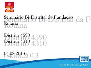Seminário Bi-Distrital da Fundação Rotária Distrito 4590 Distrito 4310 04.08.2013