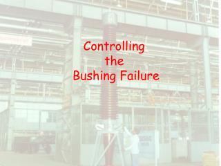 Controlling  the  Bushing Failure
