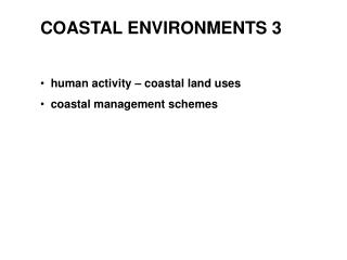 COASTAL ENVIRONMENTS 3   human activity – coastal land uses   coastal management schemes