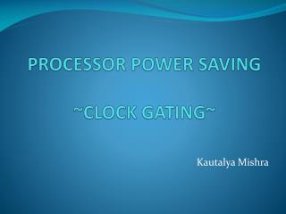 PROCESSOR POWER SAVING ~CLOCK GATING~