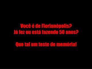 Você é de Florianópolis? Já fez ou está fazendo 50 anos? Que tal um teste de memória!