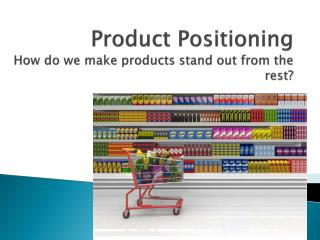 Product Positioning How do we make products stand out from the rest?