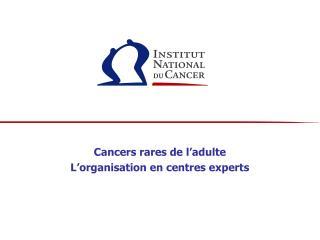 Cancers rares de l'adulte  L'organisation en centres experts