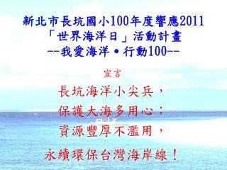 新北市長坑國小 100 年度響應 2011 「世界海洋日」活動計畫 -- 我愛海洋˙行動 100--