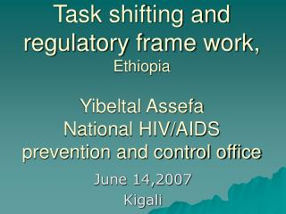 Task shifting and regulatory frame work, Ethiopia   Yibeltal Assefa National HIV