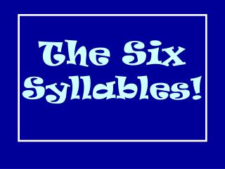 The Six  Syllables!