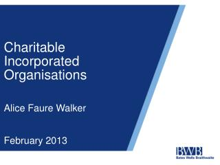 Charitable Incorporated Organisations Alice Faure Walker February 2013