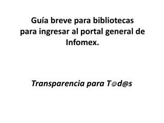 Gu�a breve para bibliotecas para ingresar al portal general de Infomex.
