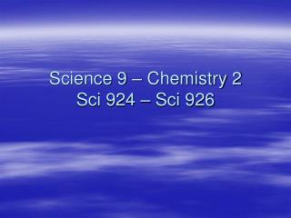 Science 9 – Chemistry 2 Sci 924 – Sci 926