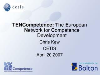 TENCompetence: T he  E uropean  N etwork for  C ompetence Development Chris Kew  CETIS