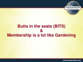 Butts in the seats (BITS)  & Membership is a lot like Gardening