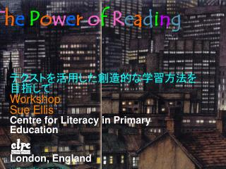 テクストを活用した創造的な学習方法を目指して Workshop Sue Ellis Centre for Literacy in Primary Education London, England