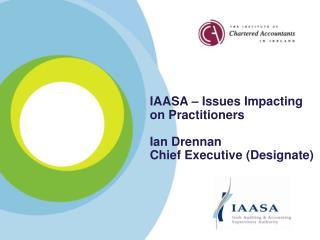 IAASA – Issues Impacting on Practitioners Ian Drennan Chief Executive (Designate)