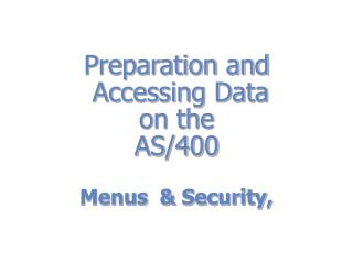 Preparation and  Accessing Data on the  AS/400 Menus & Security,